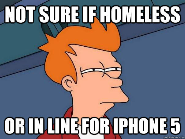 not sure if homeless or in line for iphone 5