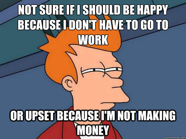 Not sure if i should be happy because i don't have to go to work or upset because i'm not making money