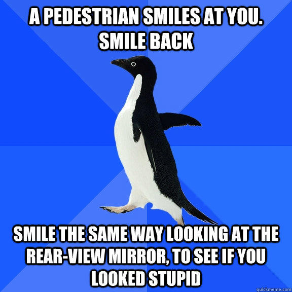 a pedestrian smiles at you. smile back smile the same way looking at the rear-view mirror, to see if you looked stupid