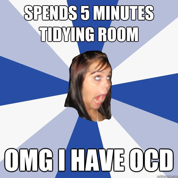 Spends 5 minutes tidying room OMG I HAVE OCD