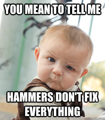 You mean to tell me Hammers don't fix everything