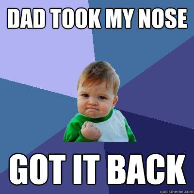Dad took My Nose Got it back