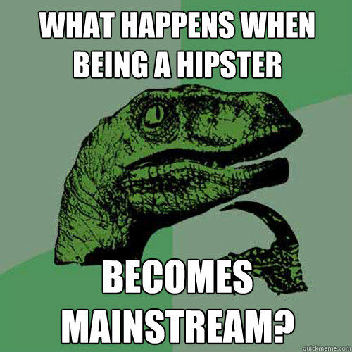 What happens when being a hipster becomes mainstream?