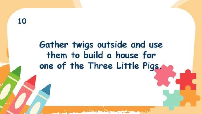 Gather twigs outside and use them to build a house for one of the Three Little Pigs.
