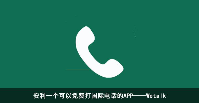 安利一个可以免费打国际电话的APP——Wetalk