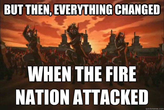 But then, everything changed When the fire nation attacked  When the fire nation attacked