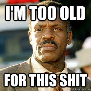 I'm too Old For this shit - I'm too Old For this shit Danny Glover
