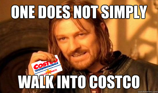 ONE DOES NOT SIMPLY WALK INTO COSTCO - ONE DOES NOT SIMPLY WALK INTO COSTCO  Boromir