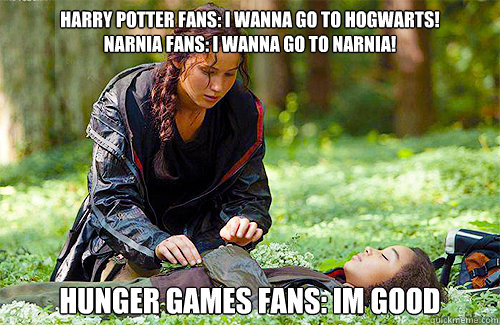 Harry Potter FANS: I WANNA GO TO HOGWARTS! narnia fans: i wanna go to narnia!  hunger games fans: im good - Harry Potter FANS: I WANNA GO TO HOGWARTS! narnia fans: i wanna go to narnia!  hunger games fans: im good  Misc