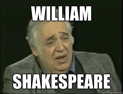 William Shakespeare  Frustrated Harold Bloom. image:meme.com