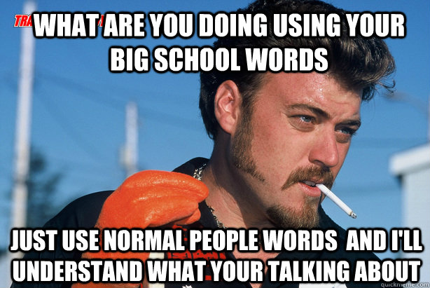 what are you doing using your big school words  just use normal people words  and i'll understand what your talking about - what are you doing using your big school words  just use normal people words  and i'll understand what your talking about  Ricky Trailer Park Boys