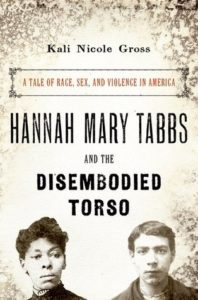Hannah Mary Tabbs and the Disembodied Torso: A Tale of Race, Sex, and Violence in America by Kali Nicole Gross