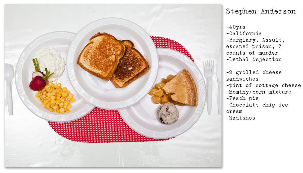 Stephen Anderson: 49 años; California; robo, agresión, evasión, 7 homicidios; inyección letal. Pidió: 2 tostadas con queso, cereales con leche, maíz, torta de durazno, helado con chocolate, rábanos (No Seconds – Henry Hargreaves)