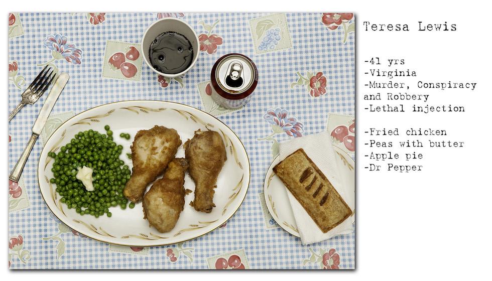 Teresa Lewis: 41 años; Virginia; homicidio, conspiración y robo; inyección letal. Pidió: pollo frito, arvejas y manteca, torta de manzana, y para beber, Dr. Pepper (No Seconds – Henry Hargreaves)