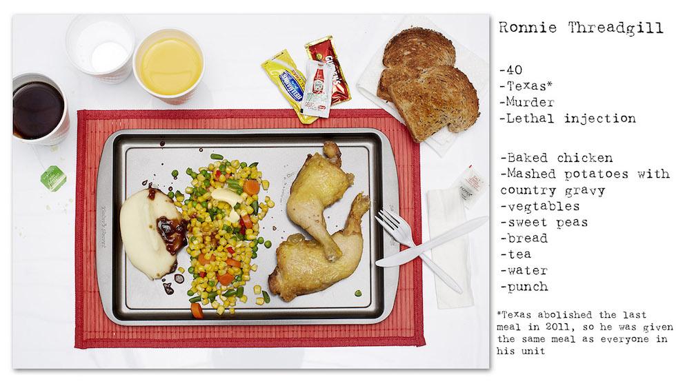 Ronnie Threadgill: 40 años; Texas; homicidio, inyección letal. Texas abolió la última comida en 2011, por lo tanto comió el mismo plato de los presos de su sección: pan tostado, puré de papas con tuco, verduras, arvejas dulces, té, agua (No Seconds – Henry Hargreaves)