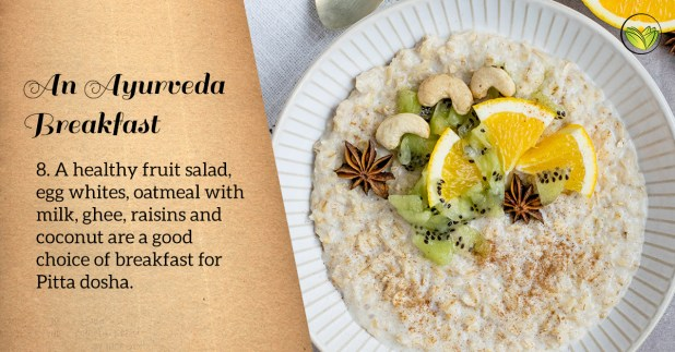 Egg whites, fruit salad, oatmeal with milk, ghee and raisins are good breakfast choices for Pitta dosha.ayurveda breakfast, healthy breakfast ideas