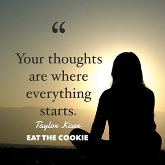 meme that has a photo of a woman sitting crosslegged and facing away from the camera with a quote that says Your thoughts are where everything starts. Taken from Eat the Cookie by Taylor Kiser