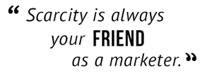 """Scarcity is always your friend as a marketer."""