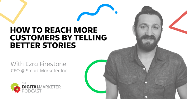 The DigitalMarketer Podcast: Episode 2: Ezra Firestone, CEO @ Smart Marketer Inc. on How To Reach More Customers By Telling Better Stories