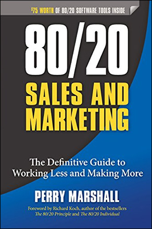 80/20 Sales and Marketing: The Definitive Guide to Working Less and Making More by Perry Marshall