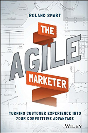 The Agile Marketer: Turning Customer Experience Into Your Competitive Advantage by Roland Smart