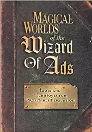 Magical Worlds of the Wizard of Ads: Tools and Techniques for Profitable Persuasion by Roy H. Williams