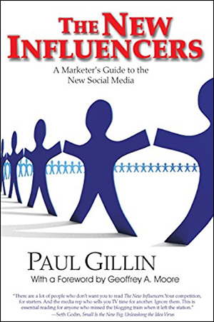 The New Influencers: A Marketer's Guide to the New Social Media by Paul Gillin