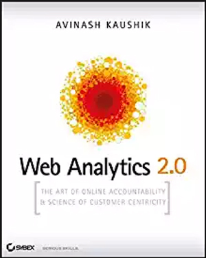 Web Analytics 2.0: The Art of Online Accountability and Science of Customer Centricity by Avinash Kaushik