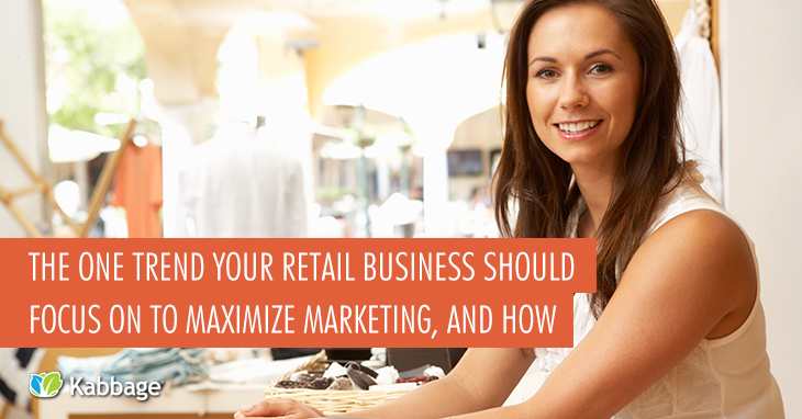 The One Trend Your Retail Business Should Focus on to Maximize Marketing, and How