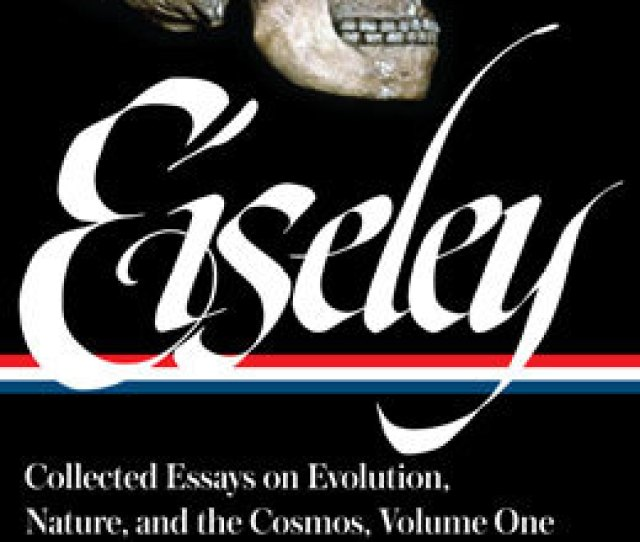 Loren Eiseley Collected Essays On Evolution Nature And The Cosmos Volume One Library Of America