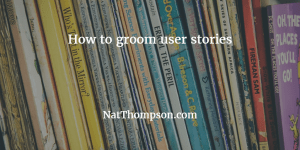 How to groom user stories.