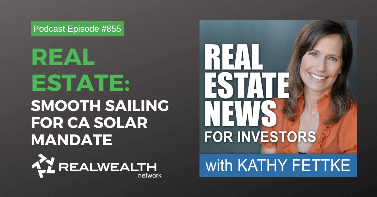 Real Estate: Smooth Sailing for CA Solar Mandate, Real Estate News for Investors Podcast Episode #855