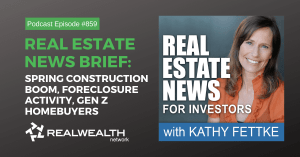 Real Estate News Brief: Spring Construction Boom, Foreclosure Activity, Gen Z Homebuyers, Real Estate News for Invesetors Podcast Episode #859