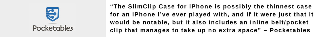 """The SlimClip Case for iPhone 5 is possibly the thinnest case for an iPhone I've ever played with, and if it were just that it would be notable, but it also includes an inline belt/pocket clip that manages to take up no extra space"" – Pocketables"