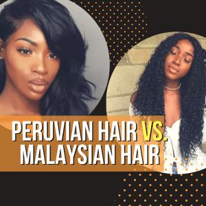 Peruvian Hair vs Malaysian Hair