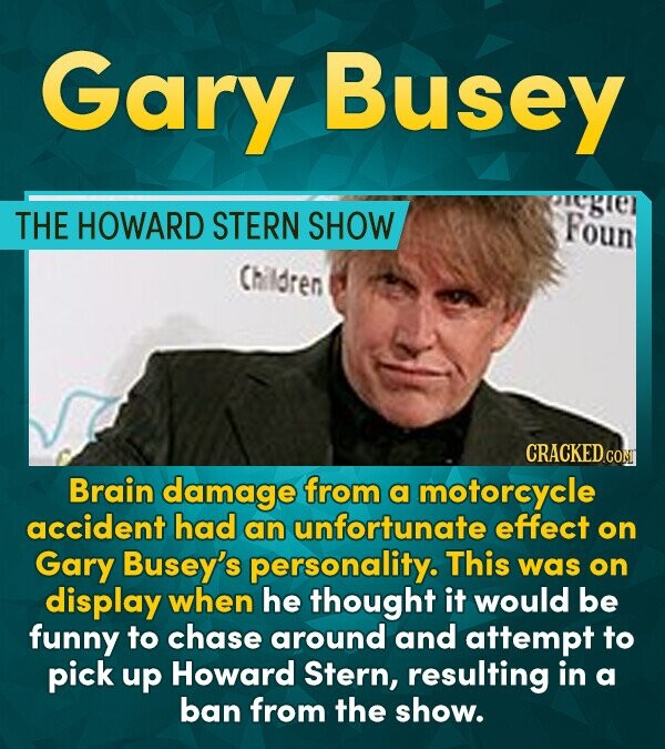 Gary Busey THE HOWARD STERN SHOW Foun Children CRACKED COM Brain damage from a motorcycle accident had an unfortunate effect on Gary Busey's personali
