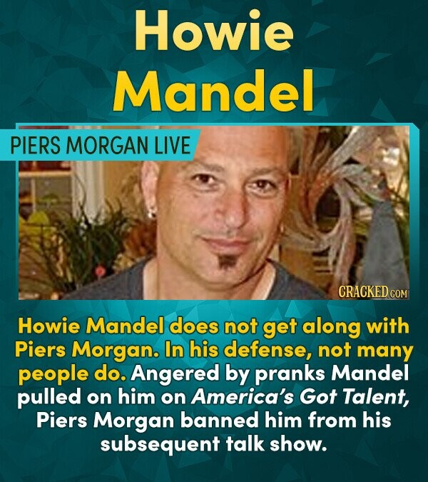 Howie Mandel PIERS MORGAN LIVE CRACKED COM Howie Mandel does not get along with Piers Morgan. In his defense, not many people do. Angered by pranks Ma