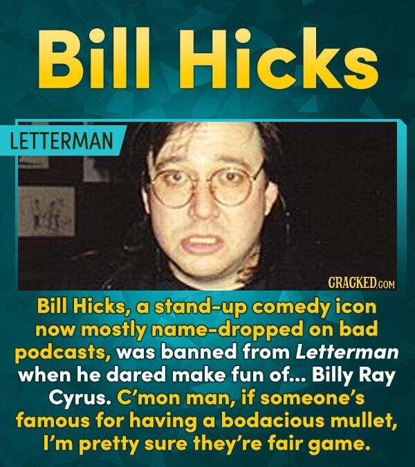 Bill Hicks LETTERMAN CRACKEDCO Bill Hicks, a stand-up comedy icon now mostly name-dropped on bad podcasts, was banned from Letterman when he dared mak