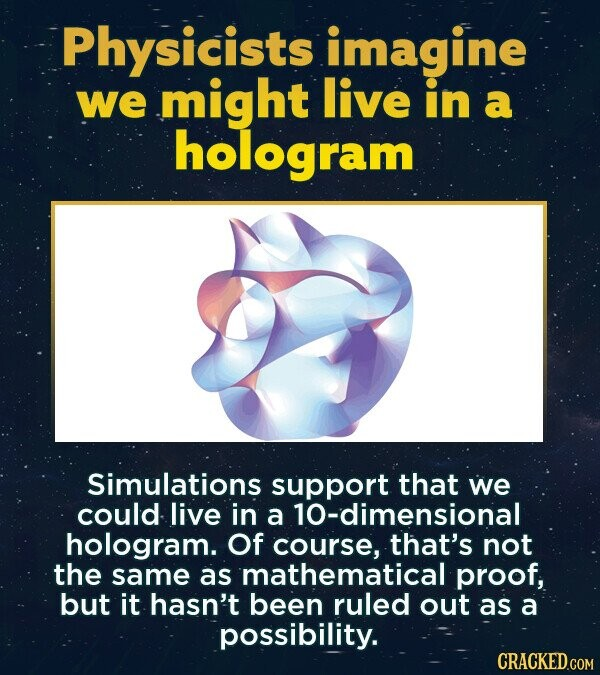 Physicists imagine we might live in a hologram Simulations support that we could live in a hologram. Of course, that's not the same as mathematical proof, but it hasn't been ruled out as a possibility. CRACKED.COM