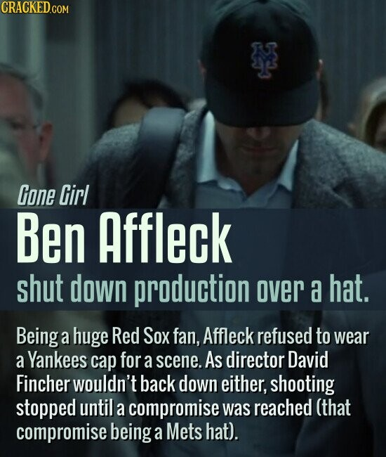 Gone Girl Ben Affleck shut down production over a hat. Being a huge Red Sox fan, Affleck refused to wear a Yankees cap for a scene. As director David Fincher wouldn't back down either, shooting stopped until a compromise was reached (that compromise being a Mets hat).
