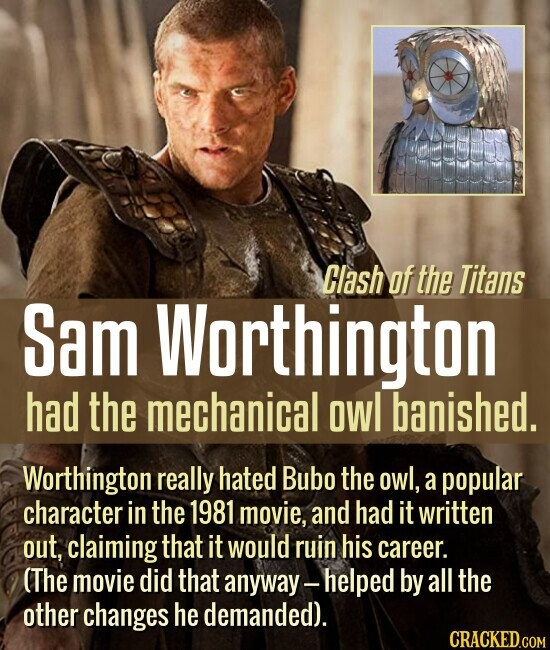 Clash of the Titans Sam Worthington had the mechanical owl banished. Worthington really hated Bubo the owl, a popular character in the 1981 movie, and had it written out, claiming that it would ruin his career. (The movie did that anyway helped by all the other changes he demanded).