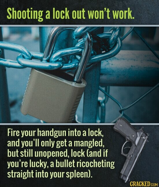 Shooting a lock out won't work. Fire your handgun into a lock, and you'll only get a mangled, but still unopened, lock (and if you're lucky, a bullet ricocheting straight into your spleen).