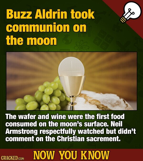 Buzz Aldrin took communion on the moon The wafer and wine were the first food consumed on the moon's surface. Neil Armstrong respectfully watched but didn't comment on the Christian sacrement. NOW YOU KNOW CRACKED.COM