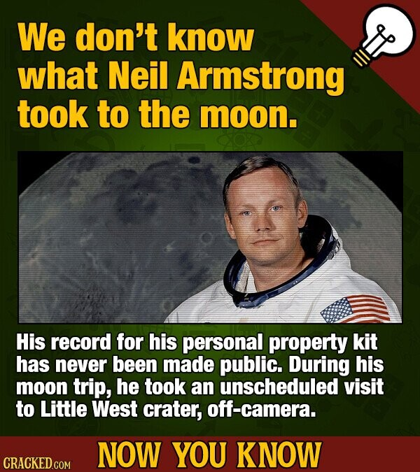 We don't know what Neil Armstrong took to the moon. His record for his personal property kit has never been made public. During his moon trip, he took an unscheduled visit to Little West crater, off-camera. NOW YOU KNOW CRACKED.COM