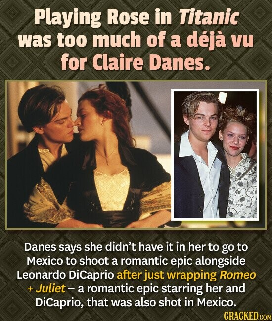 Playing Rose in Titanic was too much of a deja VU for Claire Danes. Danes says she didn't have it in her to go to Mexico to shoot a romantic epic alon