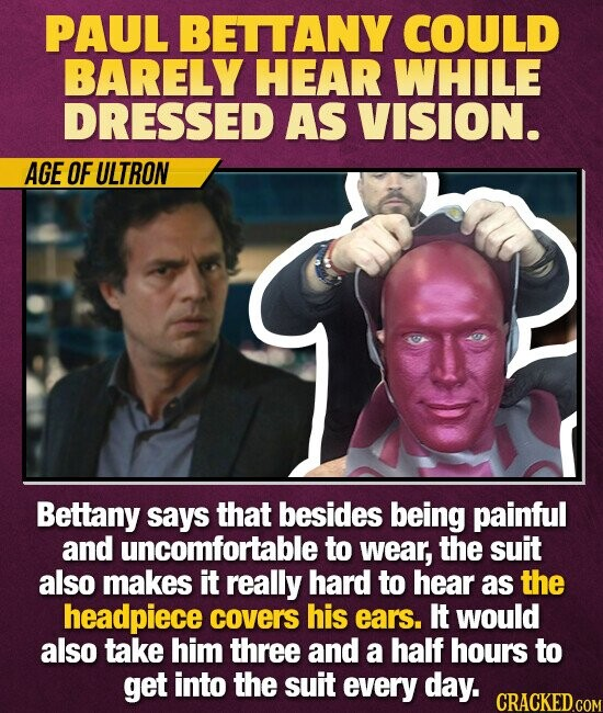PAUL BETTANY COULD BARELY HEAR WHILE DRESSED AS VISION. AGE OF ULTRON Bettany says that besides being painful and uncomfortable to wear, the suit also makes it really hard to hear as the headpiece covers his ears. It would also take him three and a half hours to get into