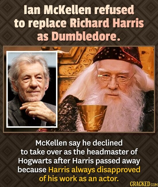 lan McKellen refused to replace Richard Harris as Dumbledore. McKellen say he declined to take over as the headmaster of Hogwarts after Harris passed
