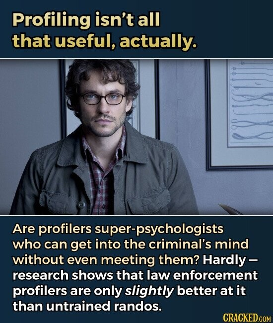 Profiling isn't all that useful, actually. Are profilers super-psychologists who can get into the criminal's mind without even meeting them? Hardly- research shows that law enforcement profilers are only slightly better at it than untrained randos.