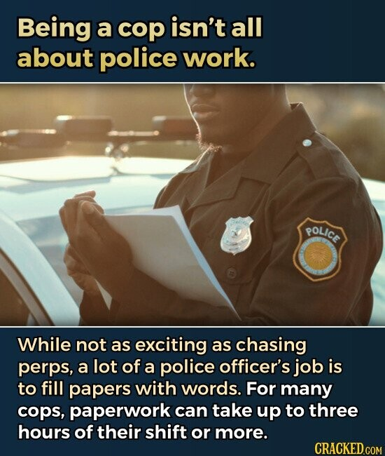 Being a cop isn't all about police work. POLICE While not as exciting as chasing perps, a lot of a police officer's job is to fill papers with words. For many cops, paperwork can take up to three hours of their shift or more.