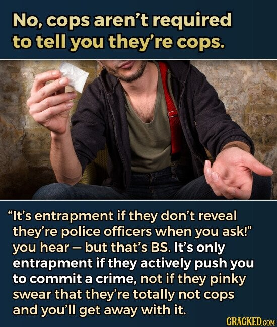 No, cops aren't required to tell you they're cops. It's entrapment if they don't reveal they're police officers when you ask! you hear but that's BS. It's only entrapment if they actively push you to commit a crime, not if they pinky swear that they're totally not cops and you'll get away with it.